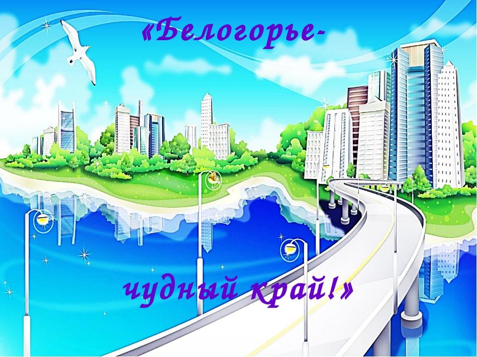 «Белогорье- чудный край!»