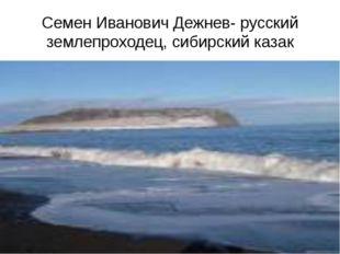 Семен Иванович Дежнев- русский землепроходец, сибирский казак