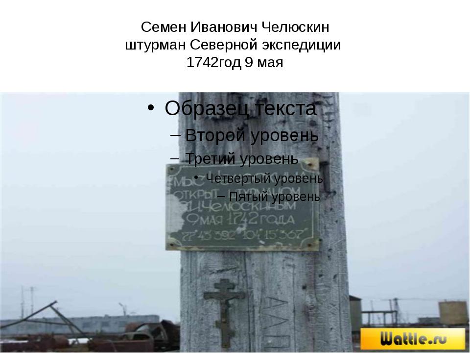 Семен Иванович Челюскин штурман Северной экспедиции 1742год 9 мая