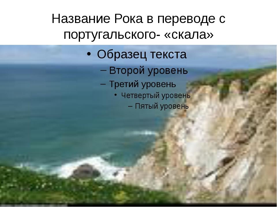 Название Рока в переводе с португальского- «скала»
