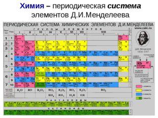 Химия – периодическая система элементов Д.И.Менделеева