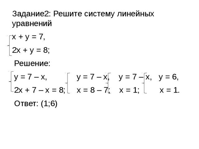 Задание2: Решите систему линейных уравнений х + у = 7, 2х + у = 8; Решение: у...