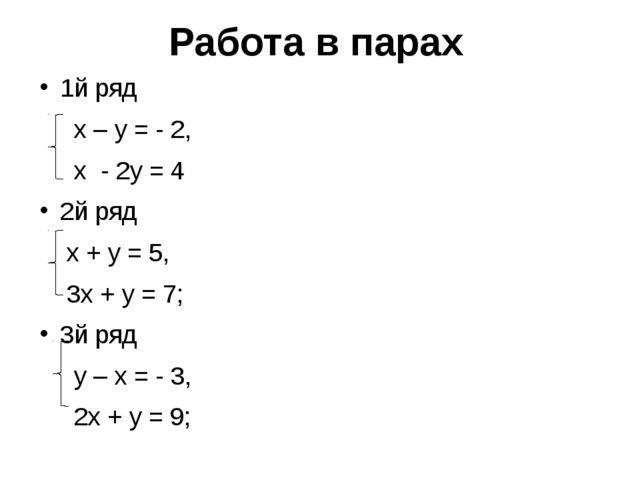 Работа в парах 1й ряд х – у = - 2, х - 2у = 4 2й ряд х + у = 5, 3х + у = 7; 3...