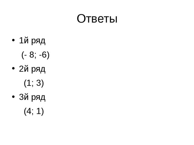 Ответы 1й ряд (- 8; -6) 2й ряд (1; 3) 3й ряд (4; 1)