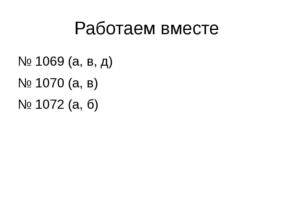 Работаем вместе № 1069 (а, в, д) № 1070 (а, в) № 1072 (а, б)
