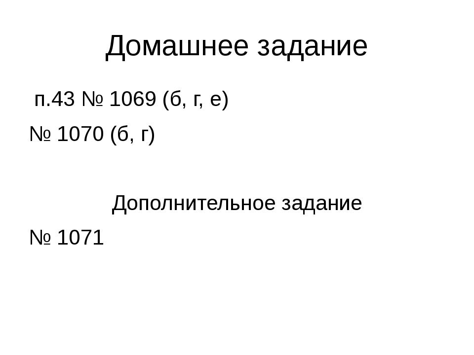 Домашнее задание п.43 № 1069 (б, г, е) № 1070 (б, г) Дополнительное задание №...