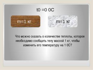 m=1 кг m=1 кг t0 =0 0C Что можно сказать о количестве теплоты, которое необх