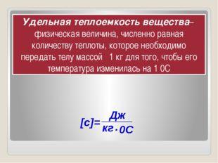 Удельная теплоемкость вещества– физическая величина, численно равная количес