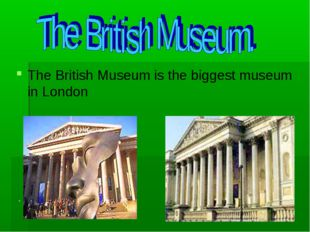 The British Museum is the biggest museum in London .