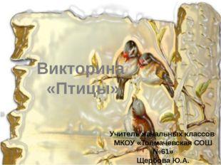 Викторина «Птицы» Учитель начальных классов МКОУ «Толмачевская СОШ №61» Щербо