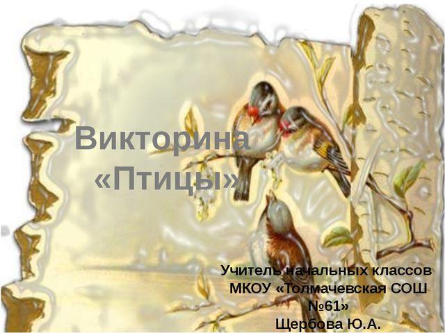 Викторина «Птицы» Учитель начальных классов МКОУ «Толмачевская СОШ №61» Щербо...