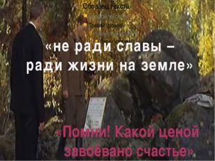«не ради славы – ради жизни на земле» «Помни! Какой ценой завоёвано счастье»