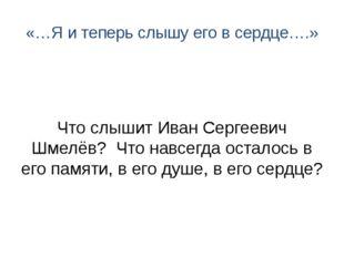 «…Я и теперь слышу его в сердце….» Что слышит Иван Сергеевич Шмелёв? Что навс