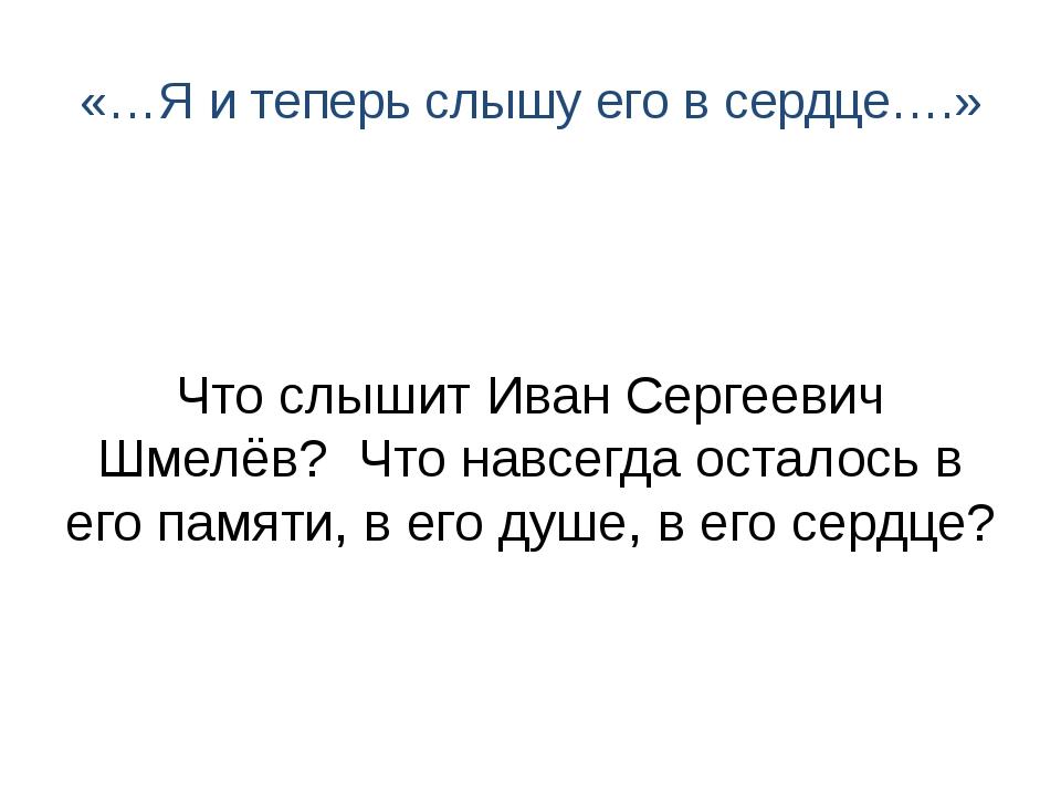 «…Я и теперь слышу его в сердце….» Что слышит Иван Сергеевич Шмелёв? Что навс...