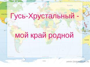 Гусь-Хрустальный - мой край родной