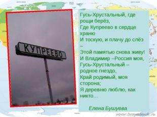 Гусь-Хрустальный, где рощи берёз, Где Купреево в сердце храню И тоскую, и пла
