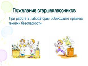 Пожелание старшеклассников При работе в лаборатории соблюдайте правила техник