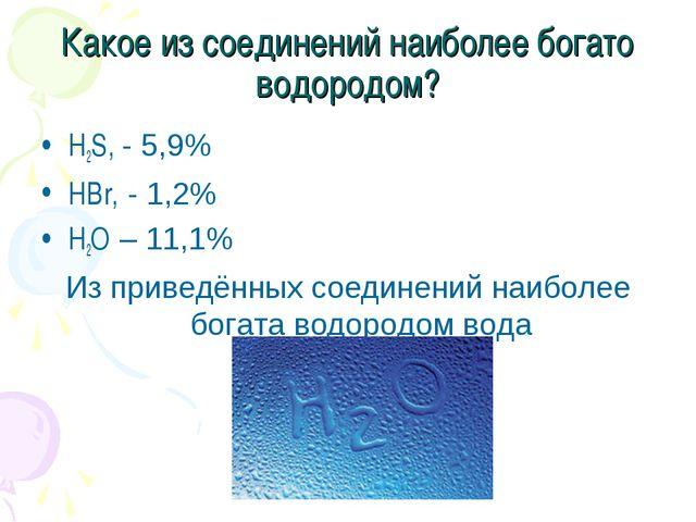 Какое из соединений наиболее богато водородом? H2S, - 5,9% HBr, - 1,2% H2O –...