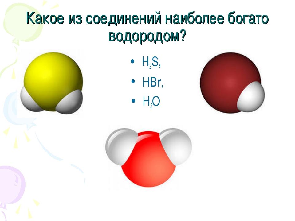 Какое из соединений наиболее богато водородом? H2S, HBr, H2O