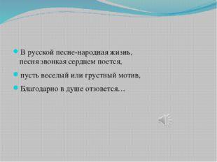 В русской песне-народная жизнь, песня звонкая сердцем поется, пусть веселый