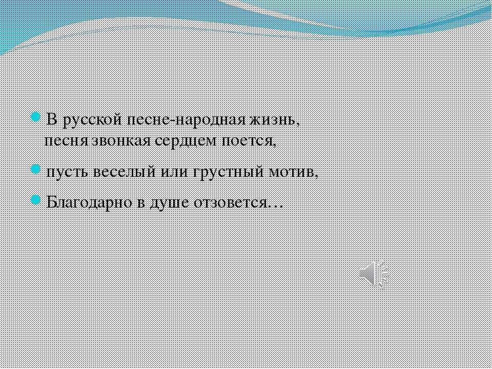 В русской песне-народная жизнь, песня звонкая сердцем поется, пусть веселый...