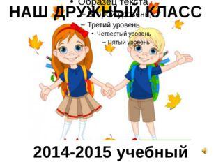 НАШ ДРУЖНЫЙ КЛАСС 2014-2015 учебный год