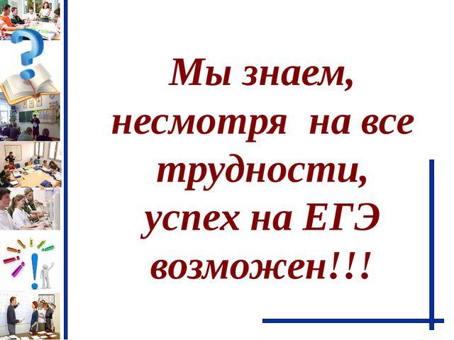 Мы знаем, несмотря  на все трудности, успех на ЕГЭ возможен!!!