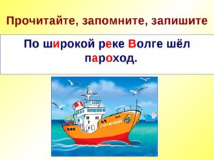 Прочитайте, запомните, запишите По широкой реке Волге шёл пароход. По широкой