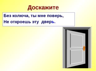 Доскажите Без колюча, ты мне поверь, Не откроешь эту дверь.