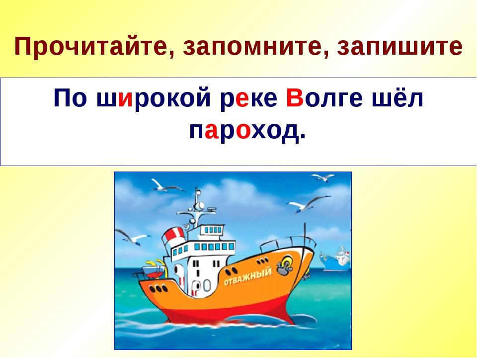 Прочитайте, запомните, запишите По широкой реке Волге шёл пароход. По широкой...