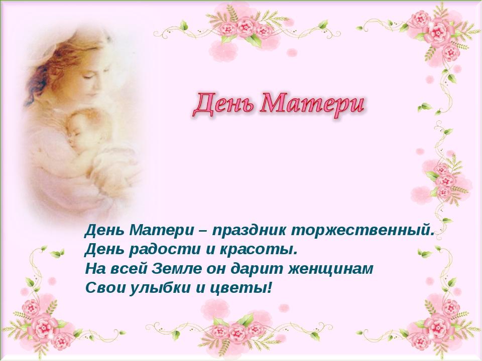 День Матери – праздник торжественный. День радости и красоты. На всей Земле о...