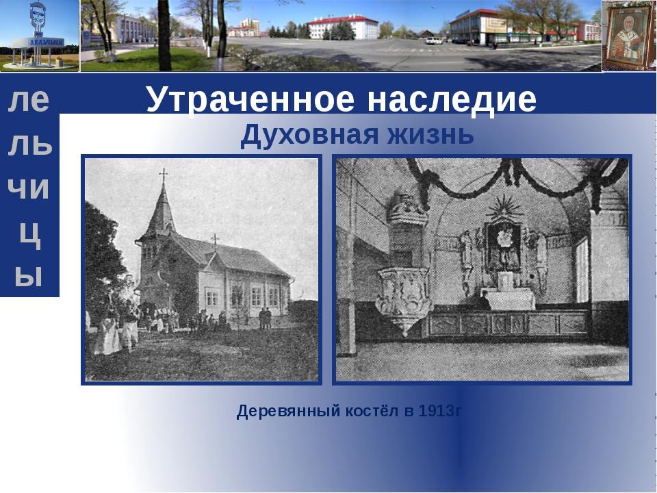 Духовная жизнь Деревянный костёл в 1913г Утраченное наследие L g o лельчицы