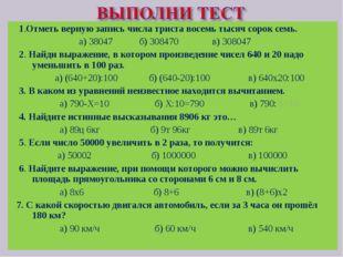 1.Отметь верную запись числа триста восемь тысяч сорок семь. а) 38047 б) 308