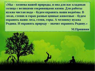 «Мы – хозяева нашей природы, и она для нас кладовая солнца с великими сокрови