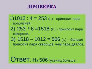 1012 : 4 = 253 (г.) - приносит пара поползней. 2) 253 x 6 =1518 (г.) - принос
