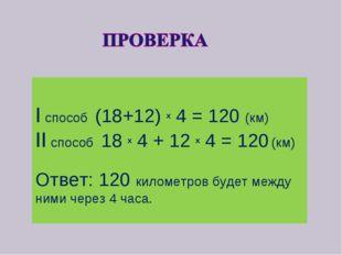 I способ (18+12) x 4 = 120 (км) II cпособ 18 x 4 + 12 x 4 = 120 (км) Ответ: