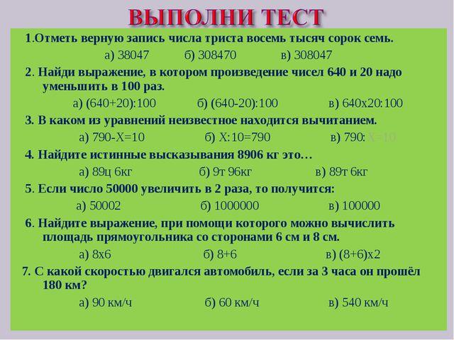 1.Отметь верную запись числа триста восемь тысяч сорок семь. а) 38047 б) 308...