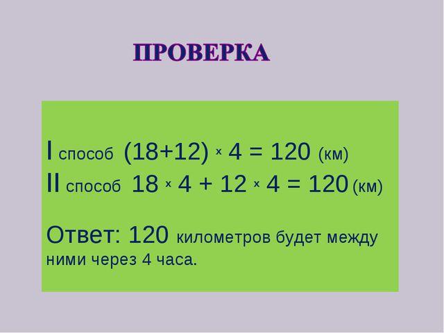 I способ (18+12) x 4 = 120 (км) II cпособ 18 x 4 + 12 x 4 = 120 (км) Ответ:...