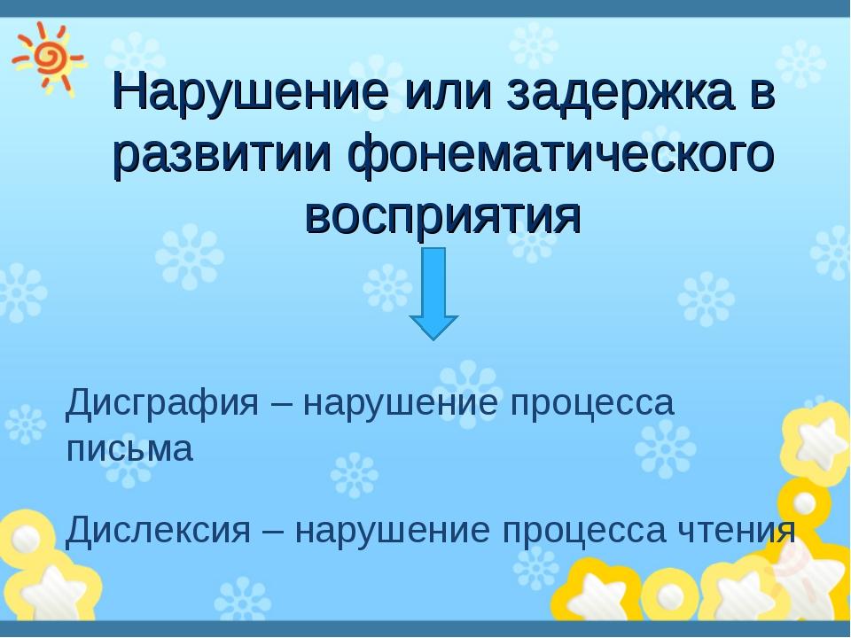 Нарушение или задержка в развитии фонематического восприятия Дисграфия – нару...