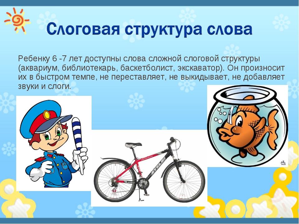 Ребенку 6 -7 лет доступны слова сложной слоговой структуры (аквариум, библиот...