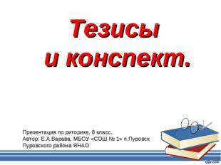 Тезисы и конспект. Презентация по риторике, 8 класс. Автор: Е.А.Варава, МБОУ