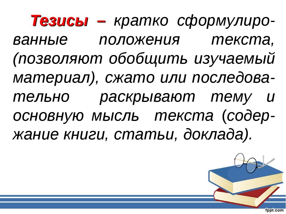 Тезисы – кратко сформулиро-ванные положения текста, (позволяют обобщить изуч...