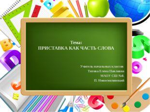 Тема: ПРИСТАВКА КАК ЧАСТЬ СЛОВА Учитель начальных классов Титова Елена Павло