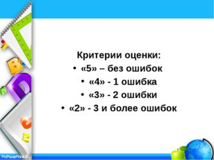 Критерии оценки: «5» – без ошибок «4» - 1 ошибка «3» - 2 ошибки «2» - 3 и бо
