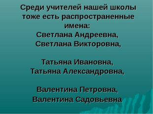 Среди учителей нашей школы тоже есть распространенные имена: Светлана Андреев
