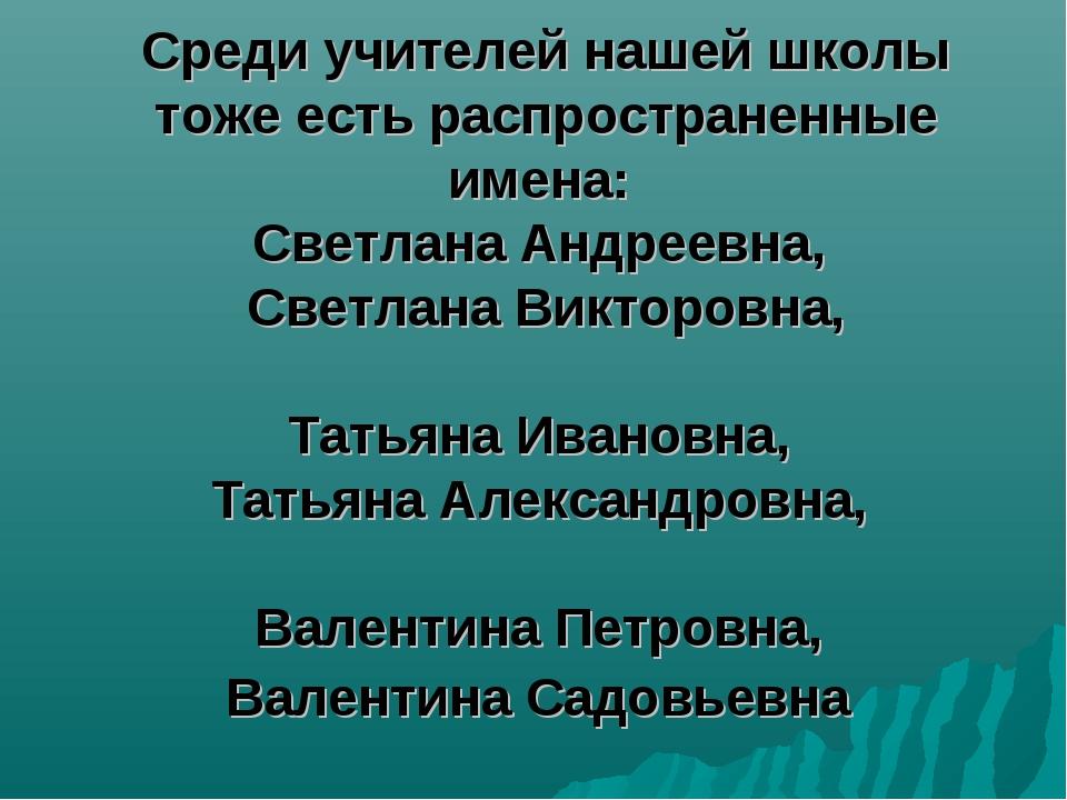 Среди учителей нашей школы тоже есть распространенные имена: Светлана Андреев...