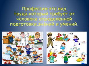 Профессия-это вид труда,который требует от человека определенной подготовки,з