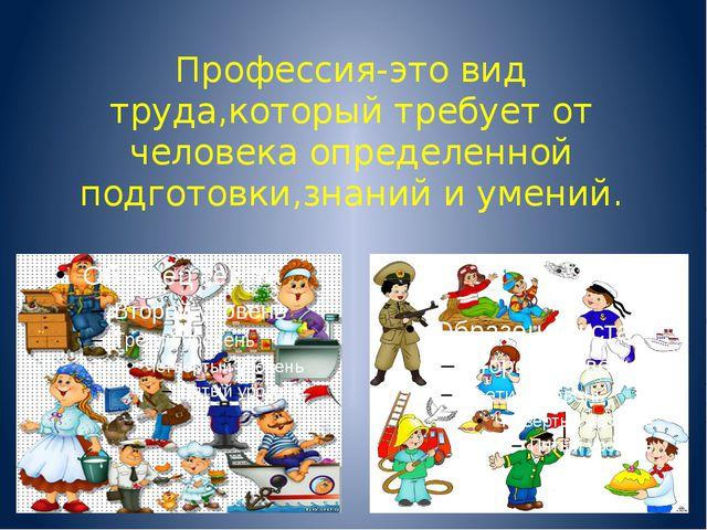 Профессия-это вид труда,который требует от человека определенной подготовки,з...