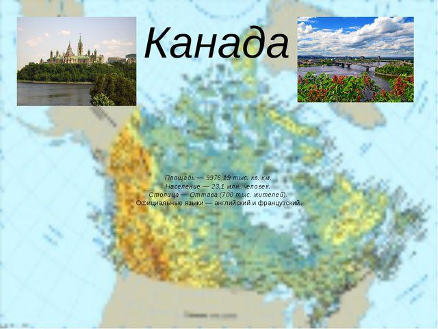 Площадь — 9976,19 тыс. кв. км.  Население — 23,1 млн. человек.  Столица — Отт...