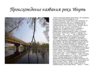 Происхождение названия реки Ипуть Через город протекает река Ипуть. Её назван